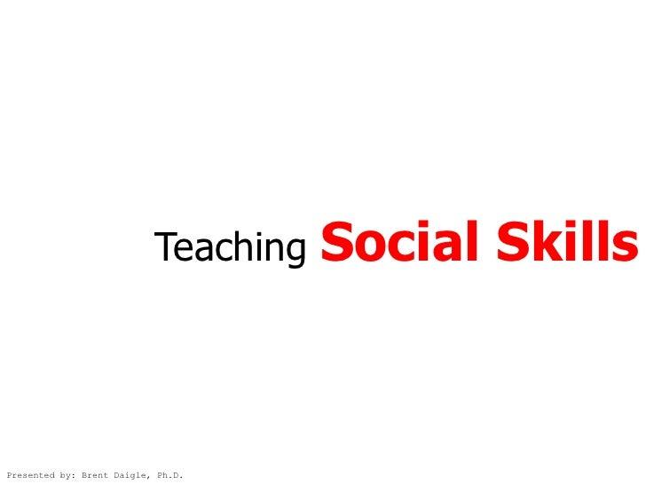 Teaching   Social Skills    Presented by: Brent Daigle, Ph.D.