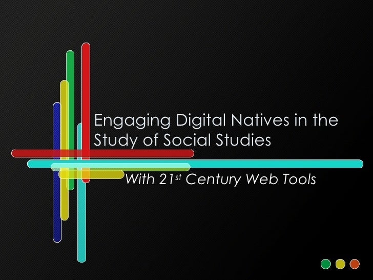 Engaging Digital Natives in the Study of Social Studies With 21 st  Century Web Tools