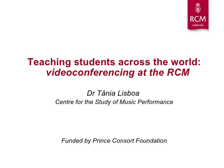 <ul><li>Teaching students across the world:   videoconferencing at the RCM </li></ul><ul><li>Dr T â nia Lisboa  </li></ul>...