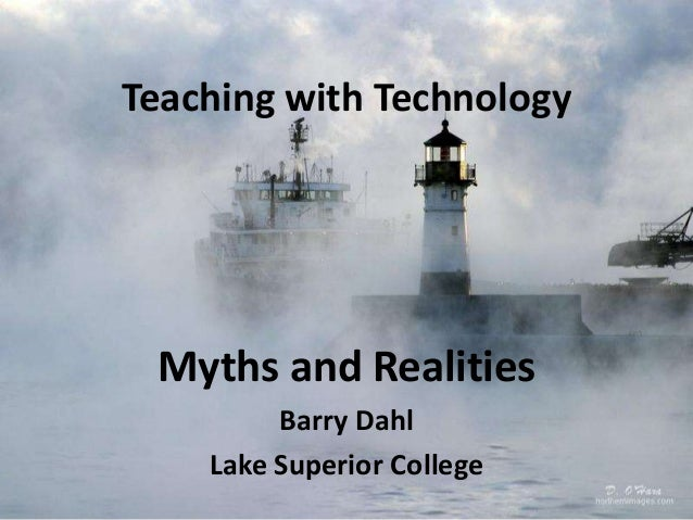 Teaching with Technology Myths and Realities Barry Dahl Lake Superior College