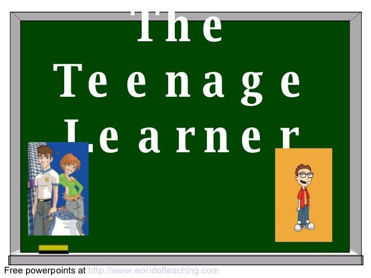 The Teenage Learner Free powerpoints at  http://www.worldofteaching.com