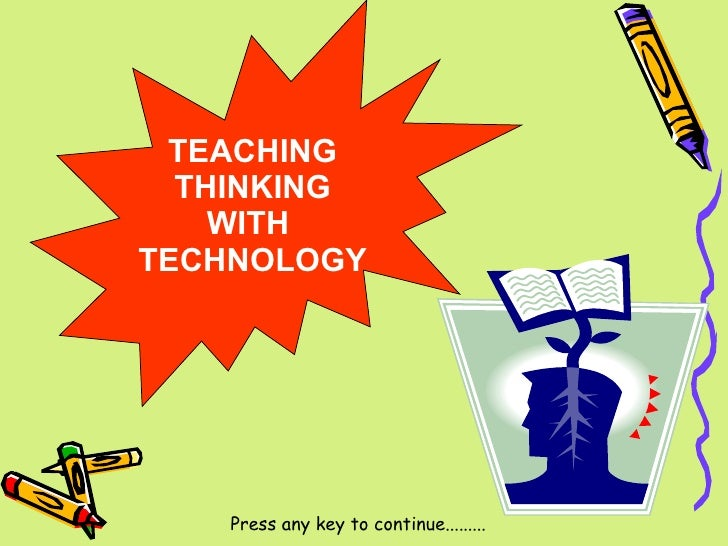 TEACHING THINKING  WITH  TECHNOLOGY Press any key to continue.........