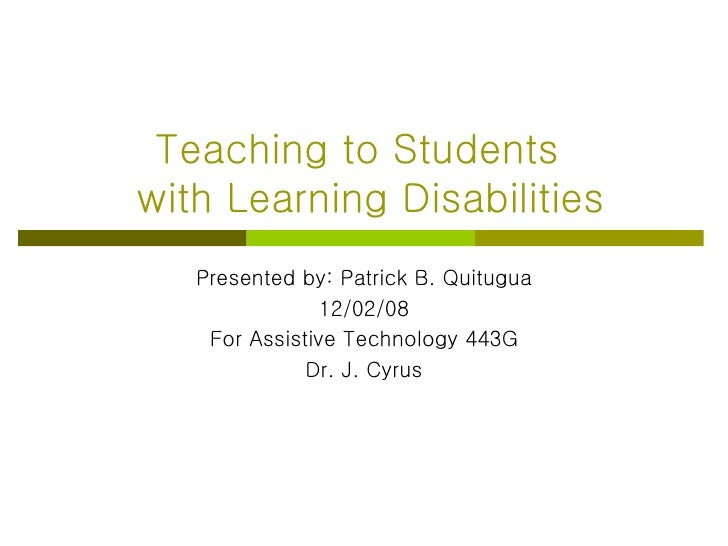Teaching to Students   with Learning Disabilities Presented by: Patrick B. Quitugua 12/02/08 For Assistive Technology 443G...