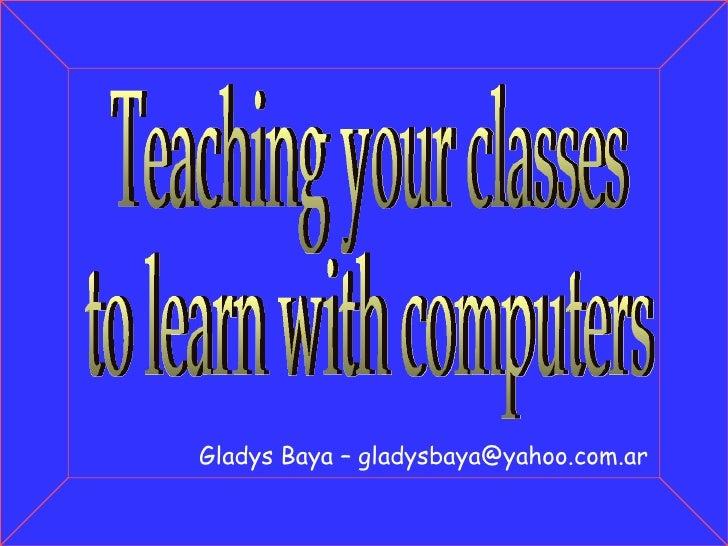 Gladys Baya – gladysbaya@yahoo.com.ar Teaching your classes to learn with computers