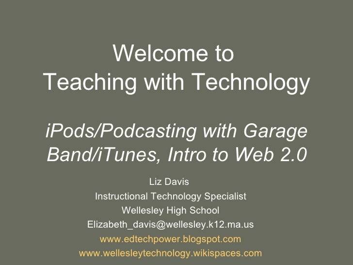 Welcome to  Teaching with Technology iPods/Podcasting with Garage Band/iTunes, Intro to Web 2.0 Liz Davis  Instructional T...