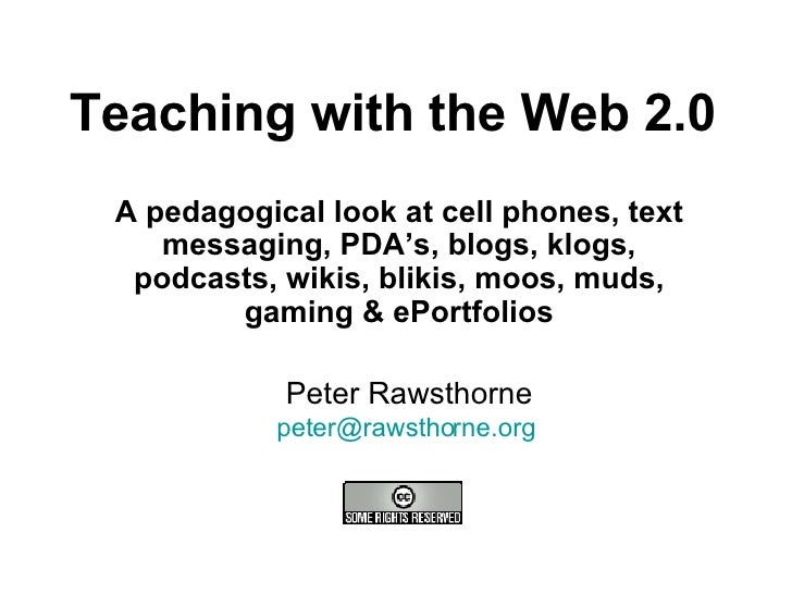 Teaching with the Web 2.0 A pedagogical look at cell phones, text messaging, PDA's, blogs, klogs, podcasts, wikis, blikis,...