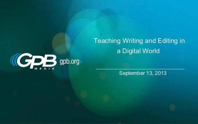 Teaching Writing and Editing in a Digital World September 13, 2013