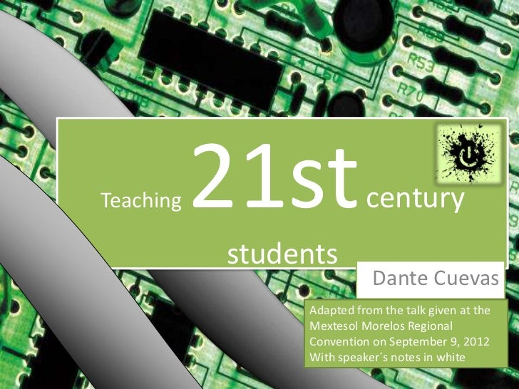Teaching   21st           century           students                           Dante Cuevas                Adapted from th...