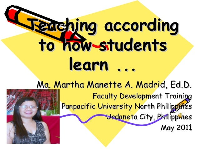 Teaching according to how students     learn ... Ma. Martha Manette A. Madrid, Ed.D.               Faculty Development Tra...