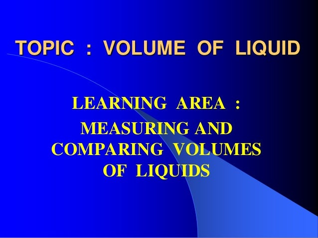 TOPIC : VOLUME OF LIQUID LEARNING AREA : MEASURING AND COMPARING VOLUMES OF LIQUIDS