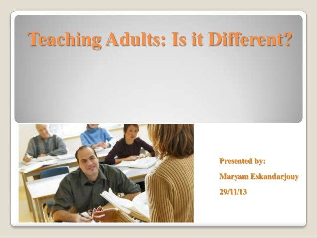 Teaching Adults: Is it Different?  Presented by: Maryam Eskandarjouy 29/11/13