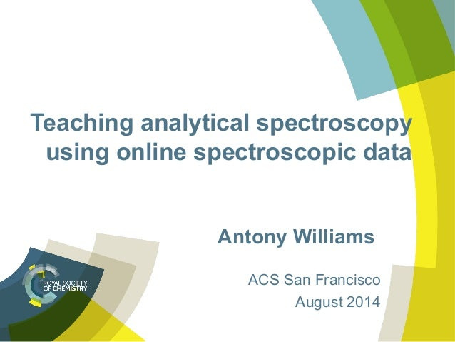Teaching analytical spectroscopy using online spectroscopic data Antony Williams ACS San Francisco August 2014