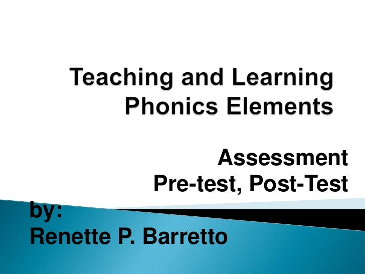 Teaching and Learning Phonics Elements<br />Assessment<br />Pre-test, Post-Test<br />by:<br />Renette P. Barretto<br />