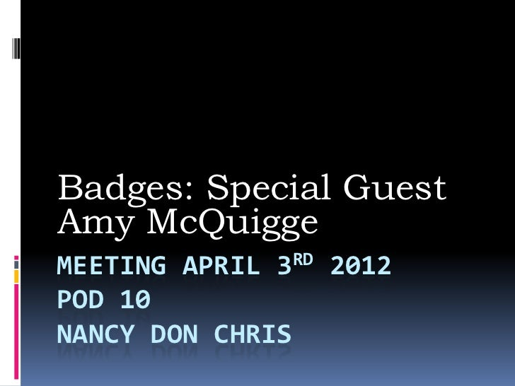 Badges: Special GuestAmy McQuiggeMEETING APRIL 3RD 2012POD 10NANCY DON CHRIS