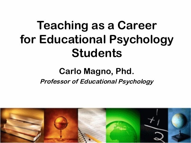 Teaching as a Career for Educational Psychology Students Carlo Magno, Phd. Professor of Educational Psychology