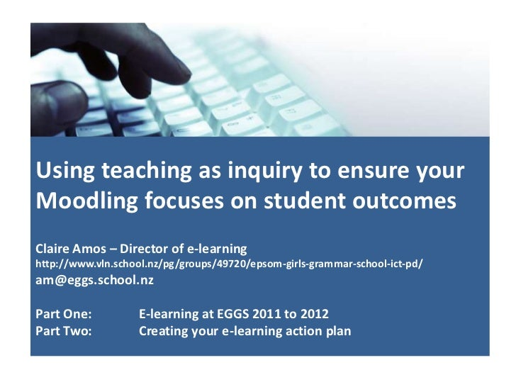 Using teaching as inquiry to ensure yourMoodling focuses on student outcomesClaire Amos – Director of e-learninghttp://www...