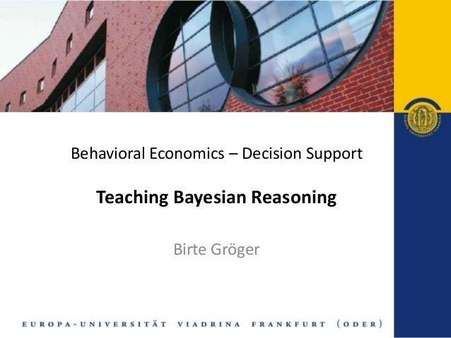Behavioral Economics – Decision Support   Teaching Bayesian Reasoning             Birte Gröger