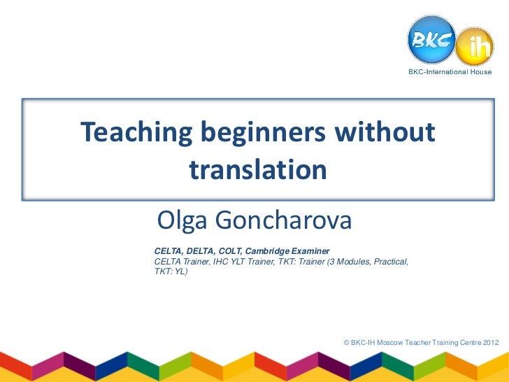 Teaching beginners without        translation     Olga Goncharova     CELTA, DELTA, COLT, Cambridge Examiner     CELTA Tra...