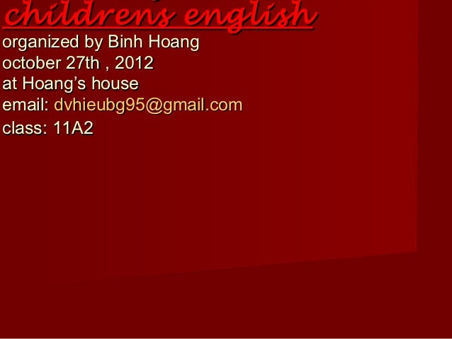 childrens englishorganized by Binh Hoangoctober 27th , 2012at Hoang's houseemail: dvhieubg95@gmail.comclass: 11A2