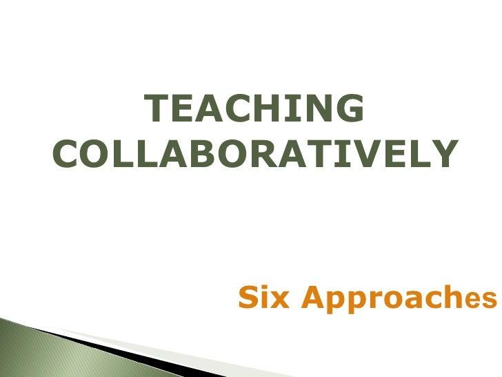 <ul><li>TEACHING COLLABORATIVELY </li></ul>Six Approach es