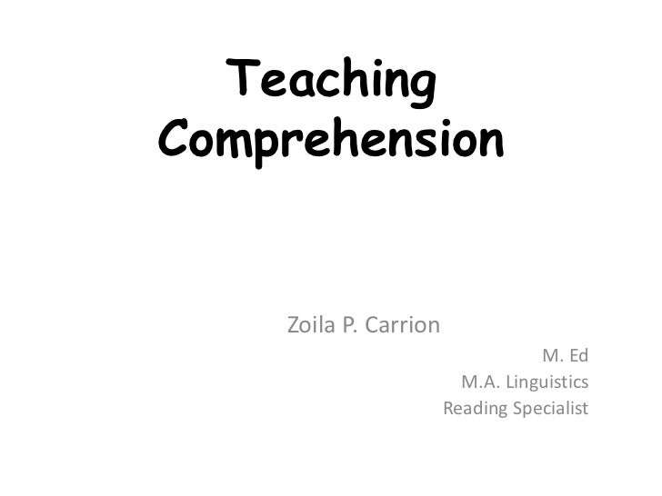 Teaching Comprehension <br />Zoila P. Carrion<br />M. Ed<br />M.A. Linguistics<br />Reading Specialist<br />