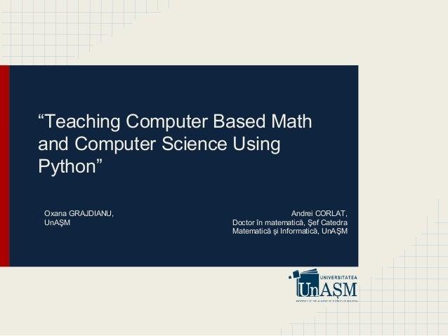 """Teaching Computer Based Math and Computer Science Using Python"" Andrei CORLAT, Doctor în matematică, Şef Catedra Matemati..."
