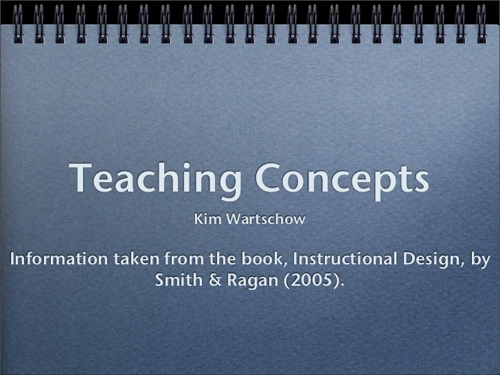 Teaching Concepts                      Kim Wartschow  Information taken from the book, Instructional Design, by           ...