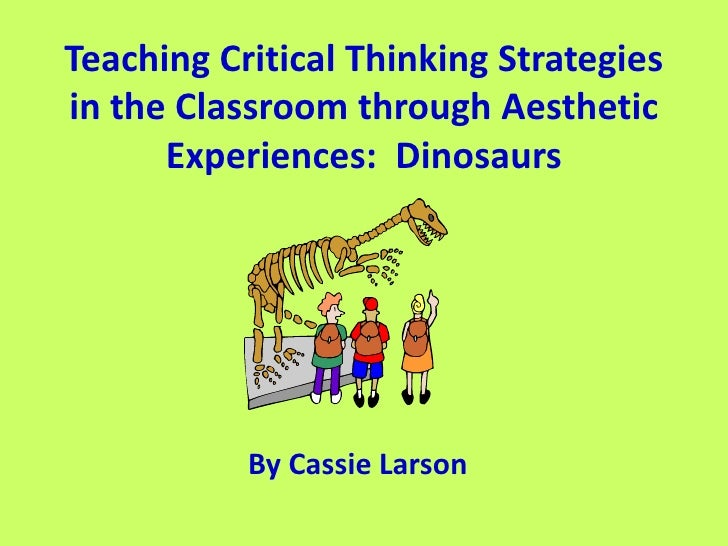 Teaching Critical Thinking Strategies in the Classroom through Aesthetic Experiences:  Dinosaurs<br />By Cassie Larson<br />