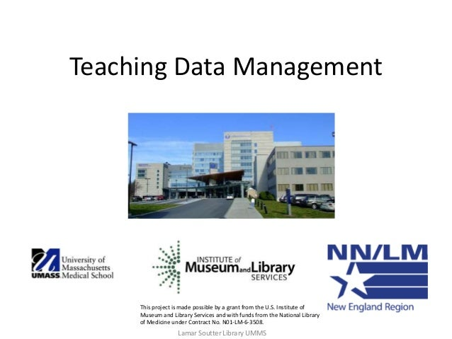 Teaching Data Management This project is made possible by a grant from the U.S. Institute of Museum and Library Services a...