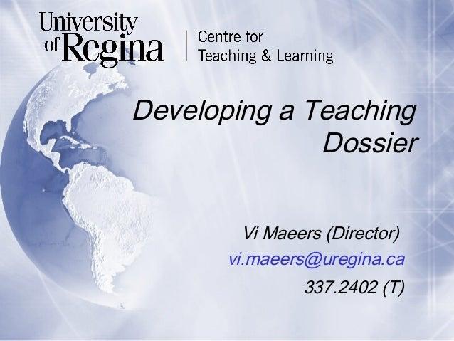 Developing a Teaching Dossier Vi Maeers (Director) vi.maeers@uregina.ca 337.2402 (T)