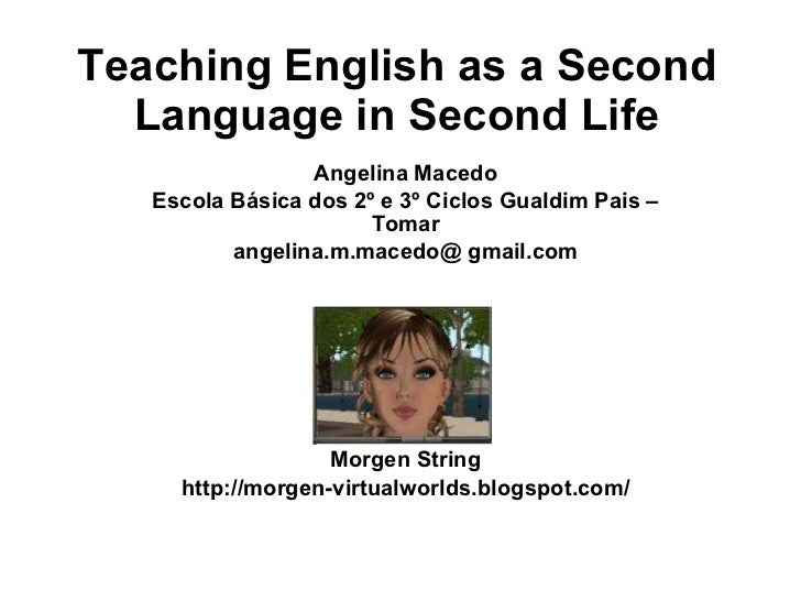 Teaching English as a Second Language in Second Life Angelina Macedo Escola Básica dos 2º e 3º Ciclos Gualdim Pais – Tomar...