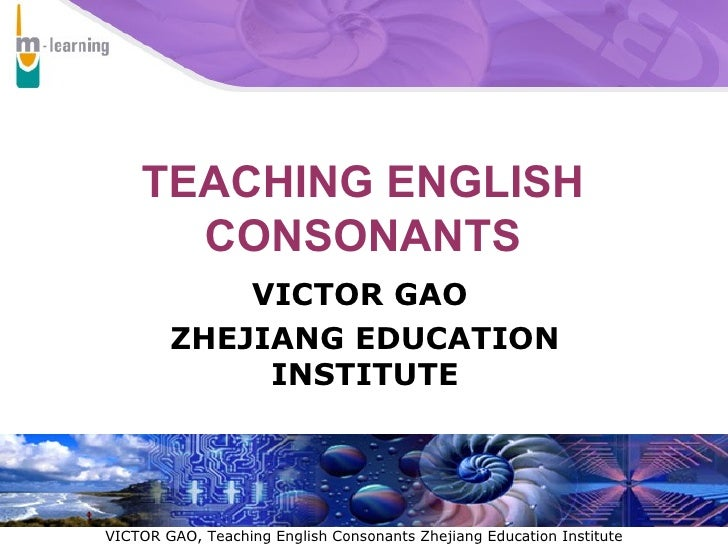 TEACHING ENGLISH CONSONANTS VICTOR GAO  ZHEJIANG EDUCATION INSTITUTE