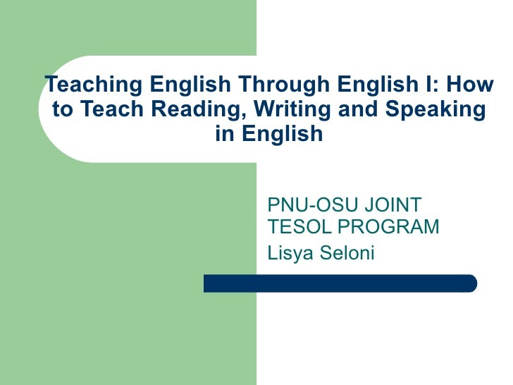 Teaching English Through English I: How to Teach Reading, Writing and Speaking in English PNU-OSU JOINT TESOL PROGRAM Lisy...