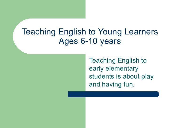 Teaching English to Young Learners Ages 6-10 years Teaching English to early elementary students is about play and having ...