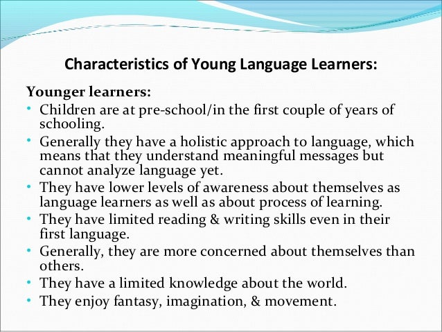 characteristics of young learners Chapter 1 characteristics of young learners 3 use of language—caretaker speech in a classroom designed to encourage se cond-language acquisition,there is an emphasis on communicationthe teacher provides students with an environment in which they are sur.