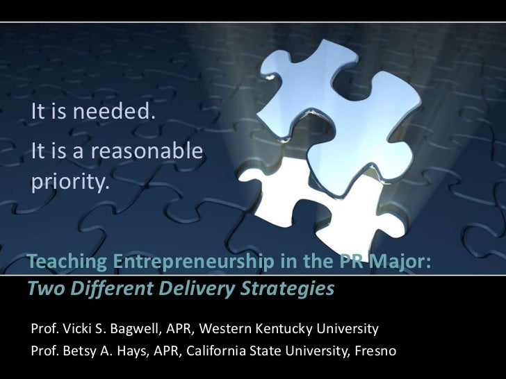 It is needed.It is a reasonablepriority.Teaching Entrepreneurship in the PR Major:Two Different Delivery StrategiesProf. V...