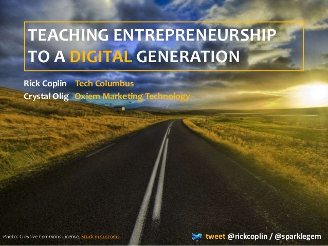 TEACHING ENTREPRENEURSHIP TO A DIGITAL GENERATION Rick Coplin Tech Columbus Crystal Olig Oxiem Marketing Technology tweet ...