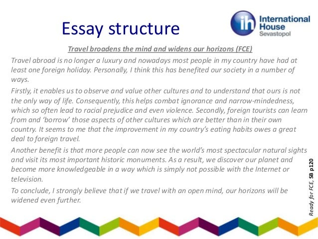travelling broadens the mind opinion essay Is it better to have a holiday abroad or stay in your own country  (exercice is to writing a essay)  it broadens the mind personally, .