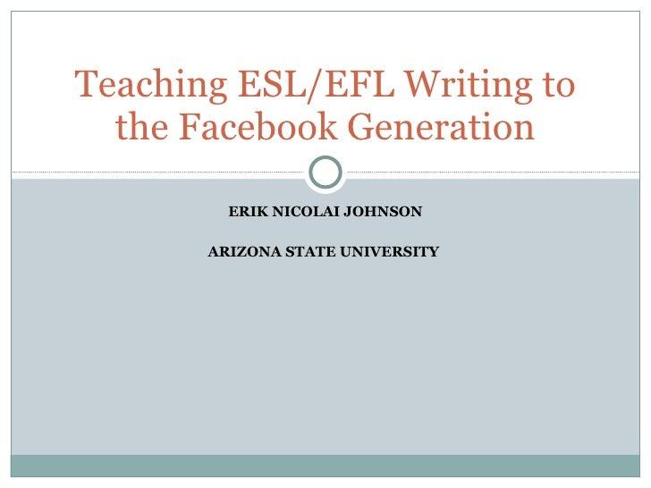 ERIK NICOLAI JOHNSON ARIZONA STATE UNIVERSITY  Teaching ESL/EFL Writing to the Facebook Generation