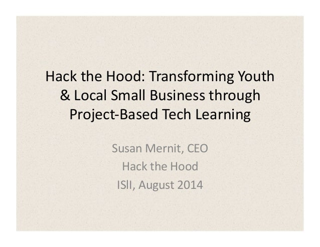 Hack	   the	   Hood:	   Transforming	   Youth	    &	   Local	   Small	   Business	   through	    Project-­‐Based	   Tech	 ...