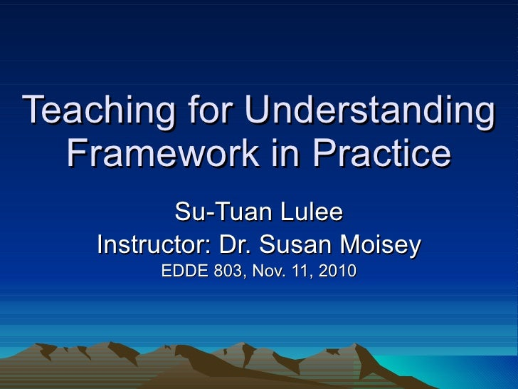 Teaching for Understanding Framework in Practice Su-Tuan Lulee Instructor: Dr. Susan Moisey EDDE 803, Nov. 11, 2010