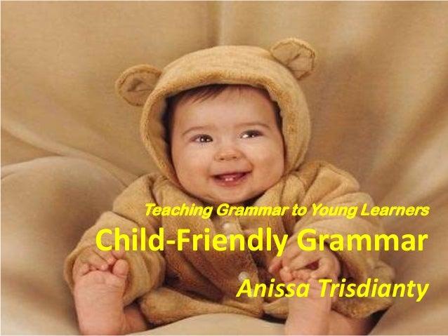 Teaching Grammar to Young Learners  Child-Friendly Grammar Anissa Trisdianty