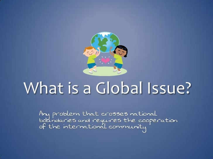 What is a Global Issue?<br />Any problem that crosses national boundaries and requires the cooperation of the internationa...