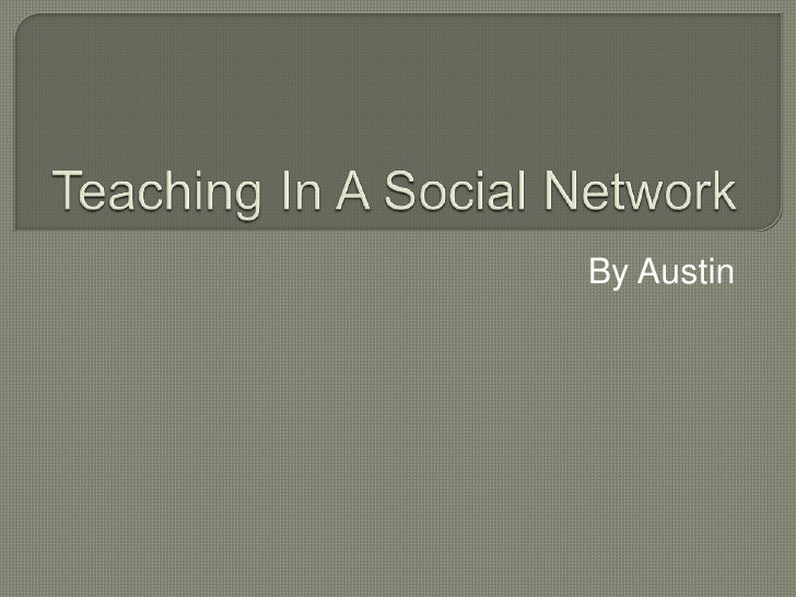 Teaching In A Social Network<br />By Austin<br />