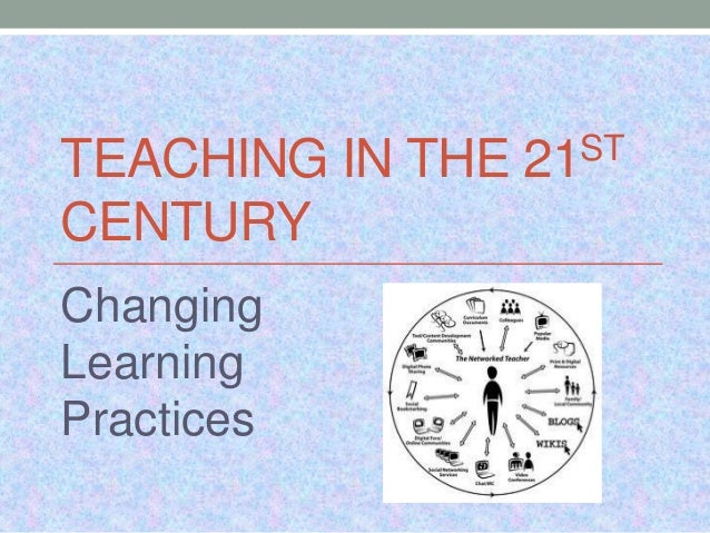 TEACHING IN THE CENTURY Changing Learning Practices  ST 21