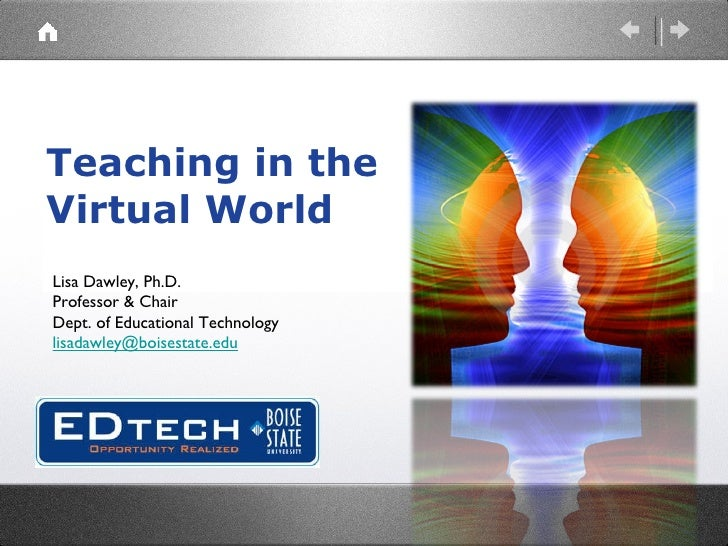 Teaching in the  Virtual World Lisa Dawley, Ph.D. Professor & Chair Dept. of Educational Technology [email_address]