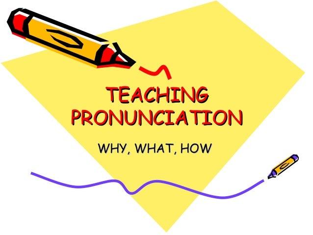 TEACHINGTEACHING PRONUNCIATIONPRONUNCIATION WHY, WHAT, HOWWHY, WHAT, HOW