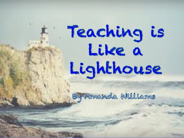 Teaching is like Being a lighthouse to me. Standing up front and tall For all my students to see.  Guiding their way Makin...