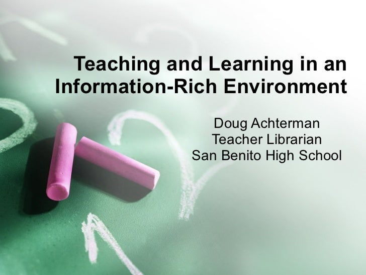 Teaching and Learning in an Information-Rich Environment Doug Achterman Teacher Librarian San Benito High School