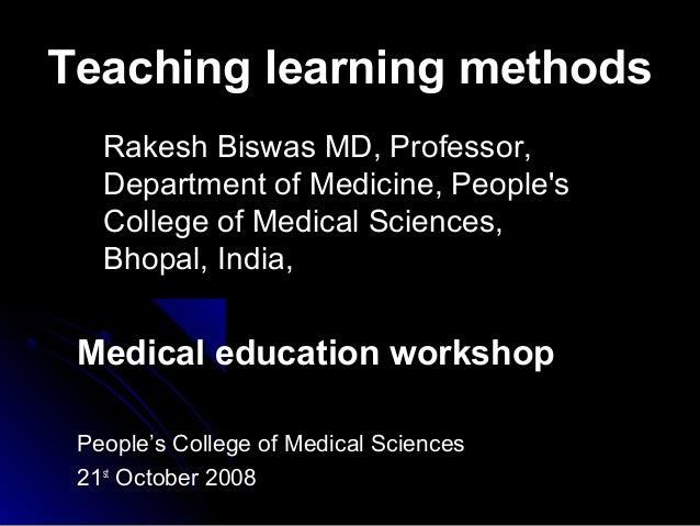 Teaching learning methods Rakesh Biswas MD, Professor, Department of Medicine, People's College of Medical Sciences, Bhopa...